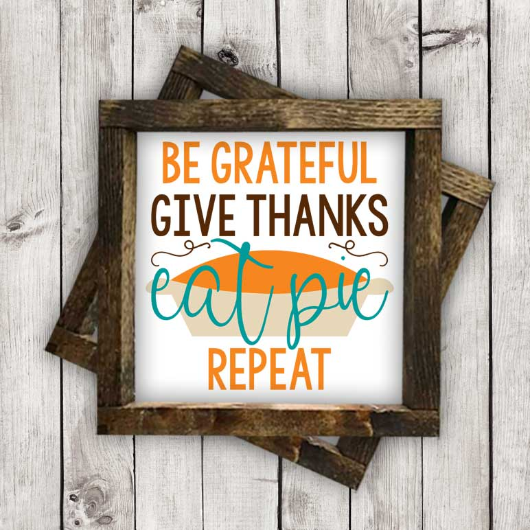 Be Grateful, Give Thanks, Eat Pie, Repeat